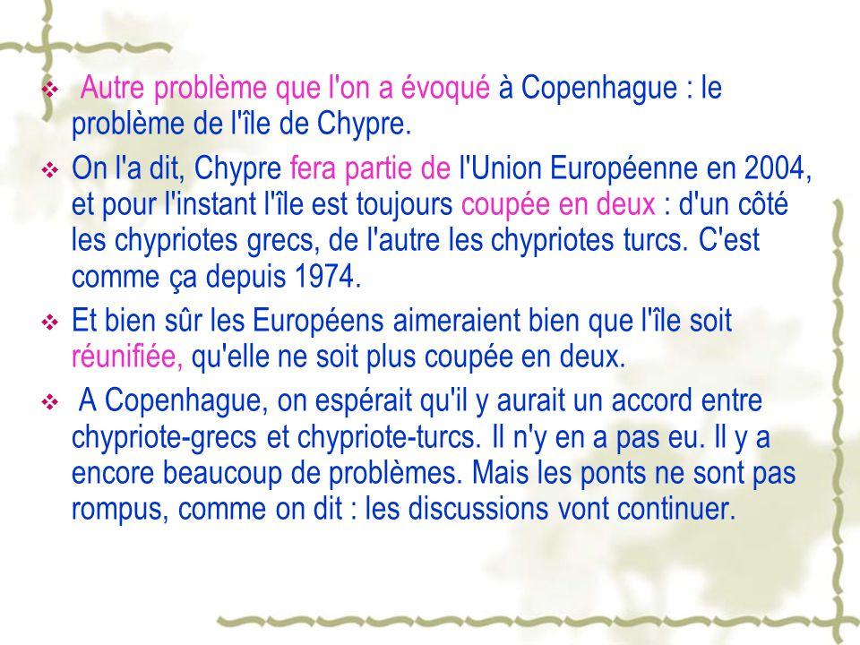 Autre problème que l'on a évoqué à Copenhague : le problème de l'île de Chypre. On l'a dit, Chypre fera partie de l'Union Européenne en 2004, et pour