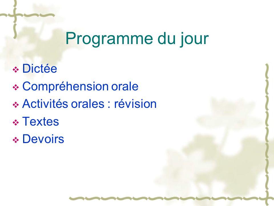 Programme du jour Dictée Compréhension orale Activités orales : révision Textes Devoirs