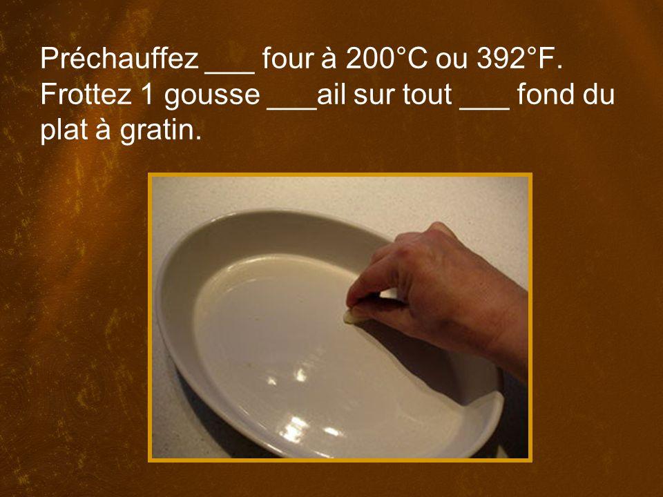 Préchauffez ___ four à 200°C ou 392°F. Frottez 1 gousse ___ail sur tout ___ fond du plat à gratin.