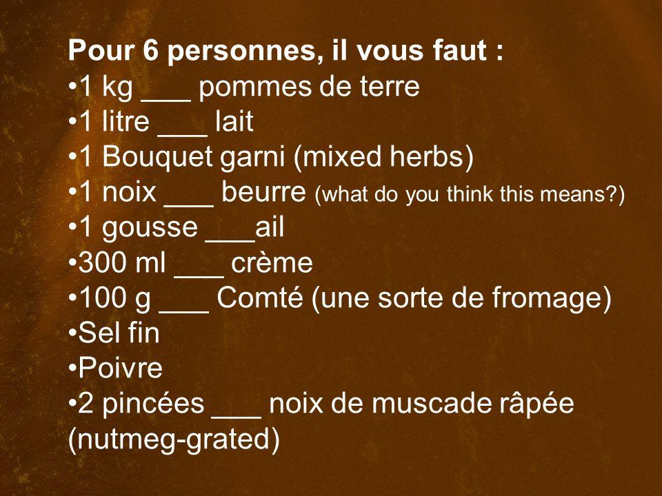 Pour 6 personnes, il vous faut : 1 kg de pommes de terre 1 litre de lait 1 Bouquet garni 1 noix de beurre 1 gousse d ail 300 ml de crème 100 g de Comté (une sorte de fromage) Sel fin Poivre 2 pincées de noix de muscade râpée