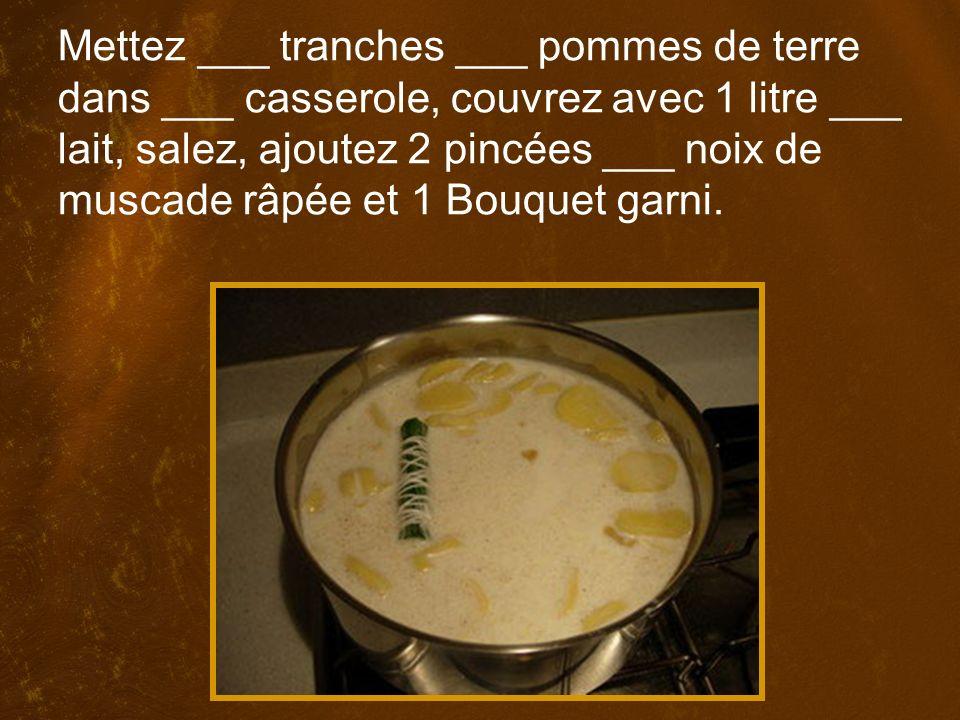 Mettez ___ tranches ___ pommes de terre dans ___ casserole, couvrez avec 1 litre ___ lait, salez, ajoutez 2 pincées ___ noix de muscade râpée et 1 Bouquet garni.