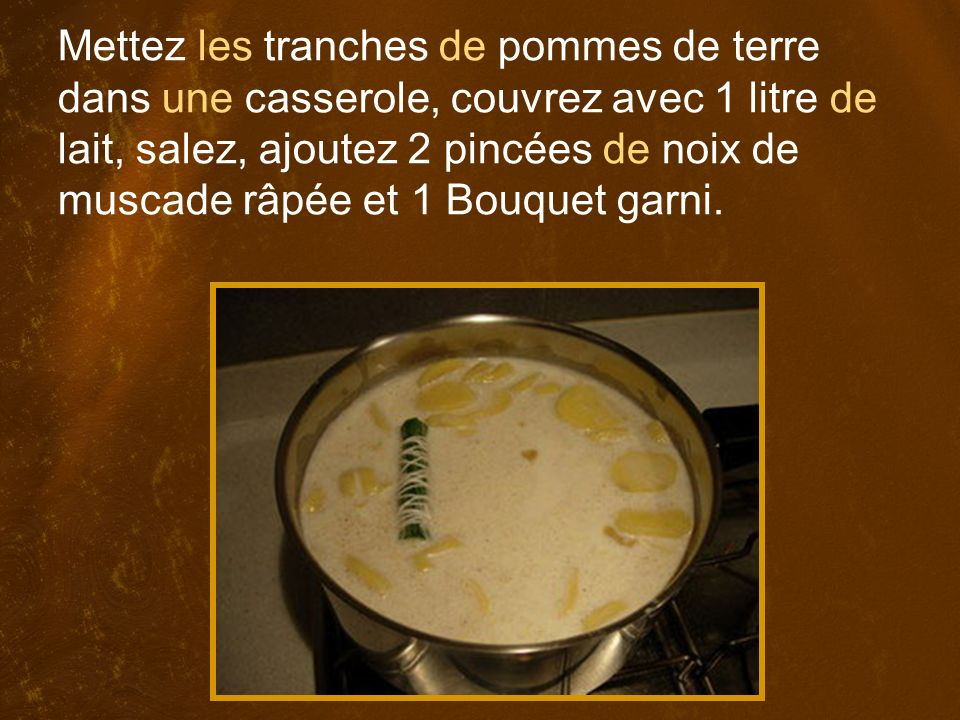 Mettez les tranches de pommes de terre dans une casserole, couvrez avec 1 litre de lait, salez, ajoutez 2 pincées de noix de muscade râpée et 1 Bouquet garni.