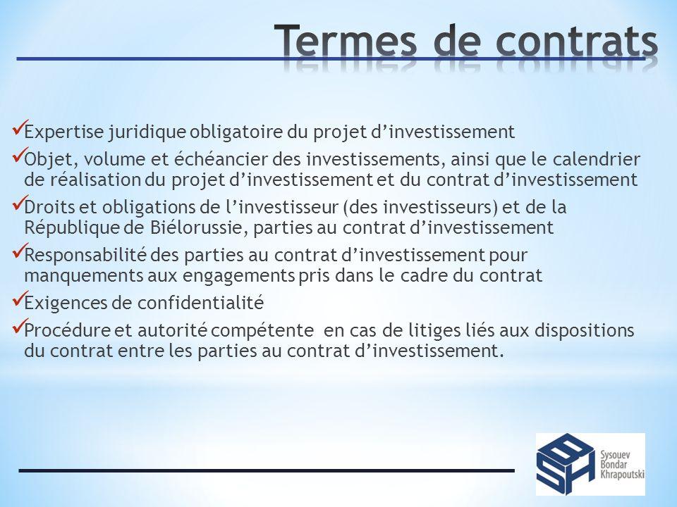 Expertise juridique obligatoire du projet dinvestissement Objet, volume et échéancier des investissements, ainsi que le calendrier de réalisation du projet dinvestissement et du contrat dinvestissement Droits et obligations de linvestisseur (des investisseurs) et de la République de Biélorussie, parties au contrat dinvestissement Responsabilité des parties au contrat dinvestissement pour manquements aux engagements pris dans le cadre du contrat Exigences de confidentialité Procédure et autorité compétente en cas de litiges liés aux dispositions du contrat entre les parties au contrat dinvestissement.
