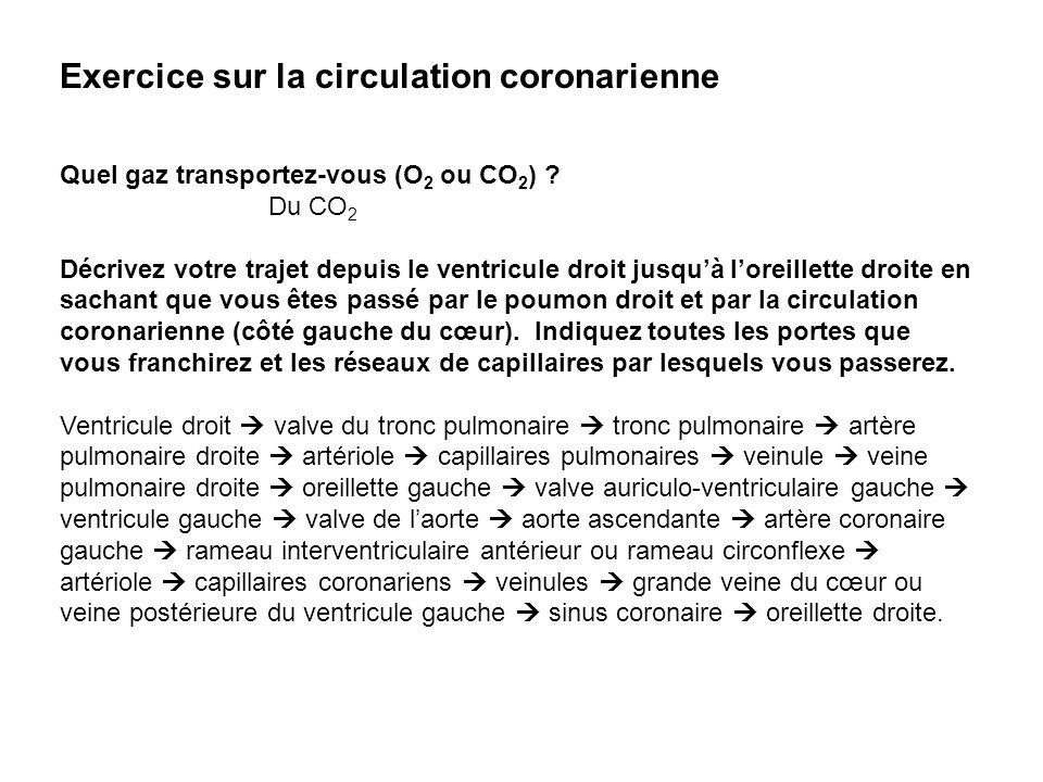 Exercice sur la circulation coronarienne Quel gaz transportez-vous (O 2 ou CO 2 ) ? Du CO 2 Décrivez votre trajet depuis le ventricule droit jusquà lo