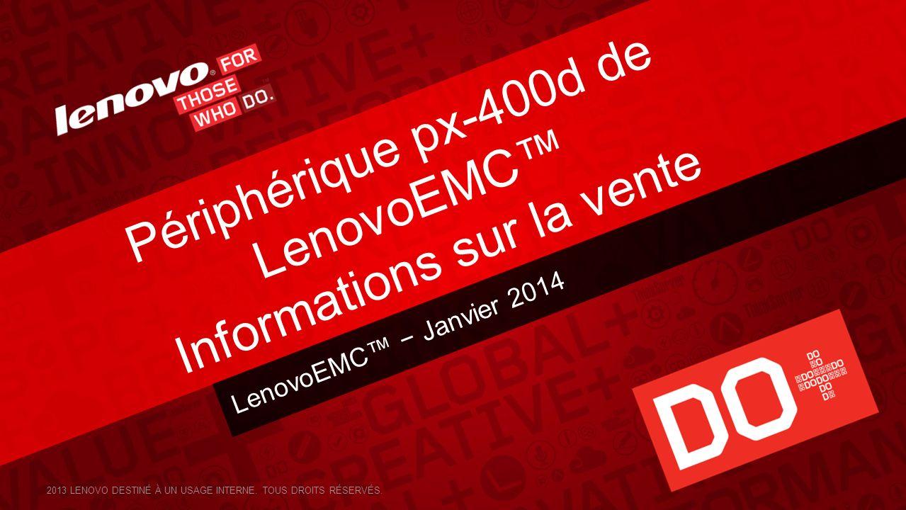 LenovoEMC Janvier 2014 Périphérique px-400d de LenovoEMC Informations sur la vente 2013 LENOVO DESTINÉ À UN USAGE INTERNE. TOUS DROITS RÉSERVÉS.