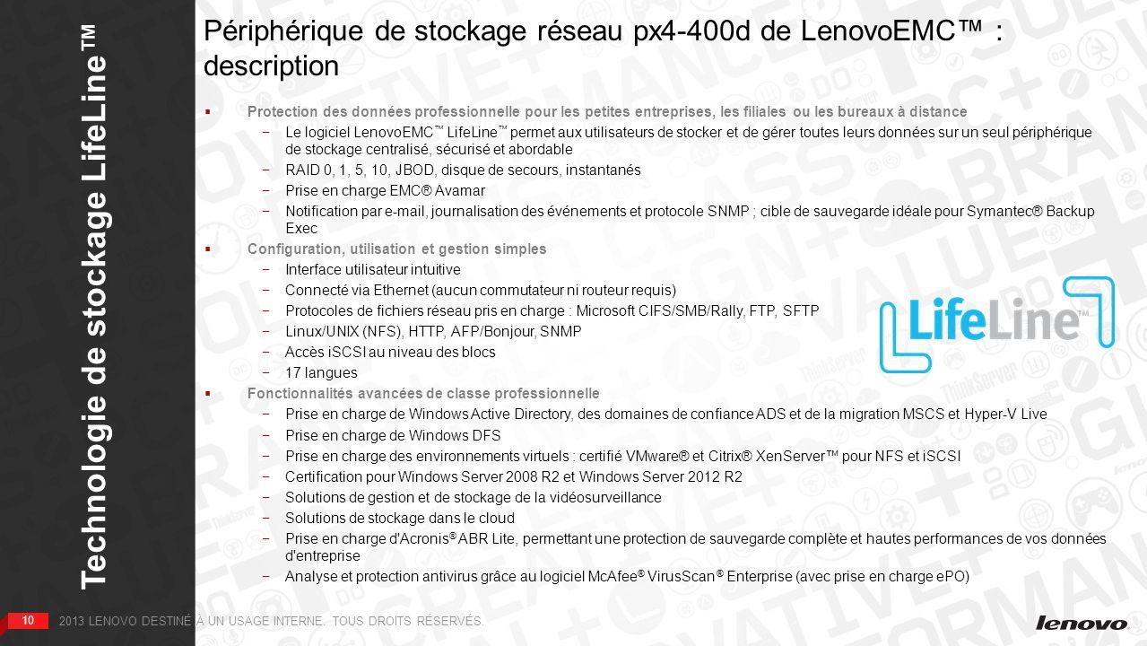 10 Technologie de stockage LifeLine 10 2013 LENOVO DESTINÉ À UN USAGE INTERNE. TOUS DROITS RÉSERVÉS. Périphérique de stockage réseau px4-400d de Lenov