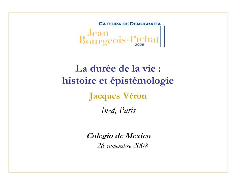 La durée de la vie : histoire et épistémologie Jacques Véron Ined, Paris Colegio de Mexico 26 novembre 2008