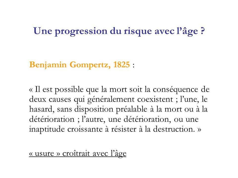 Une progression du risque avec lâge ? Benjamin Gompertz, 1825 : « Il est possible que la mort soit la conséquence de deux causes qui généralement coex