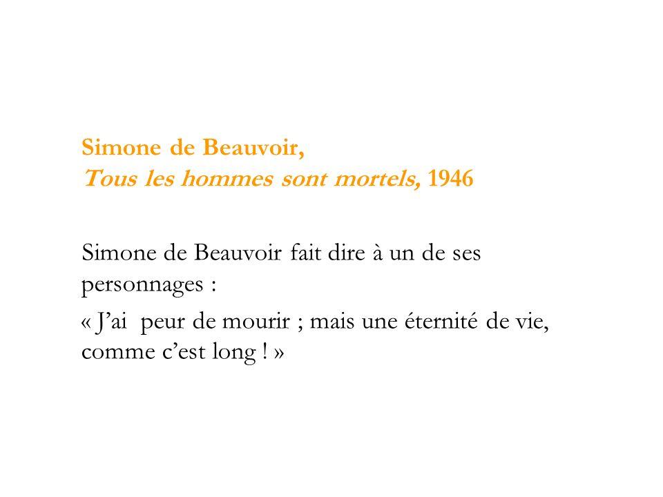 Simone de Beauvoir, Tous les hommes sont mortels, 1946 Simone de Beauvoir fait dire à un de ses personnages : « Jai peur de mourir ; mais une éternité