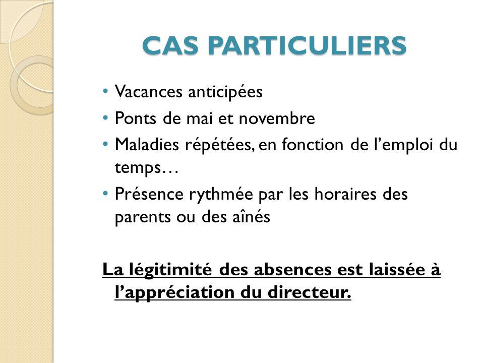 CAS PARTICULIERS Vacances anticipées Ponts de mai et novembre Maladies répétées, en fonction de lemploi du temps… Présence rythmée par les horaires des parents ou des aînés La légitimité des absences est laissée à lappréciation du directeur.
