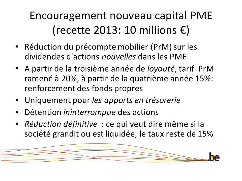 Encouragement nouveau capital PME (recette 2013: 10 millions ) Réduction du précompte mobilier (PrM) sur les dividendes d actions nouvelles dans les PME A partir de la troisième année de loyauté, tarif PrM ramené à 20%, à partir de la quatrième année 15%: renforcement des fonds propres Uniquement pour les apports en trésorerie Détention ininterrompue des actions Réduction définitive : ce qui veut dire même si la société grandit ou est liquidée, le taux reste de 15%