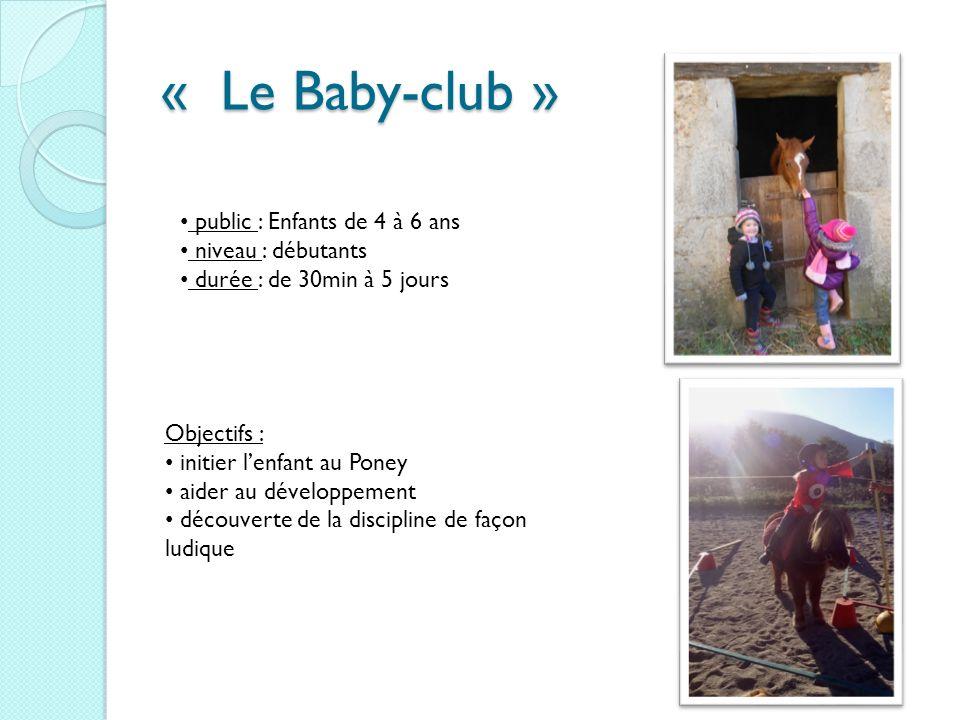 « Le Baby-club » public : Enfants de 4 à 6 ans niveau : débutants durée : de 30min à 5 jours Objectifs : initier lenfant au Poney aider au développeme