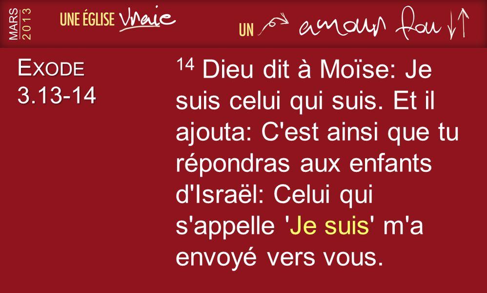 E XODE 3.13-14 14 Dieu dit à Moïse: Je suis celui qui suis. Et il ajouta: C'est ainsi que tu répondras aux enfants d'Israël: Celui qui s'appelle 'Je s