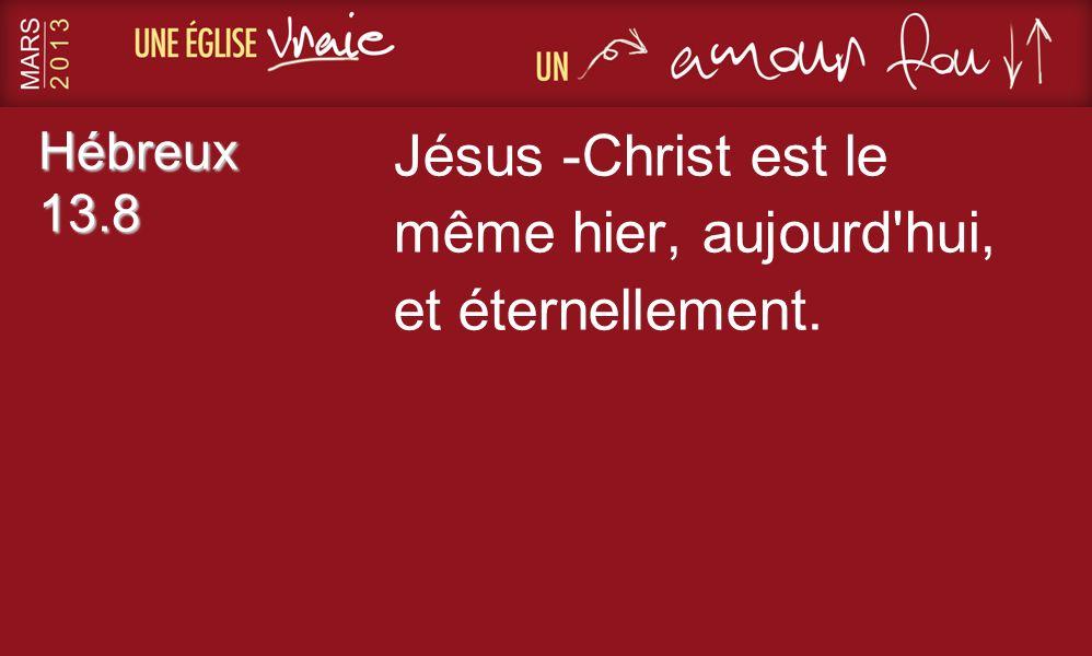 Hébreux 13.8 Jésus -Christ est le même hier, aujourd'hui, et éternellement.