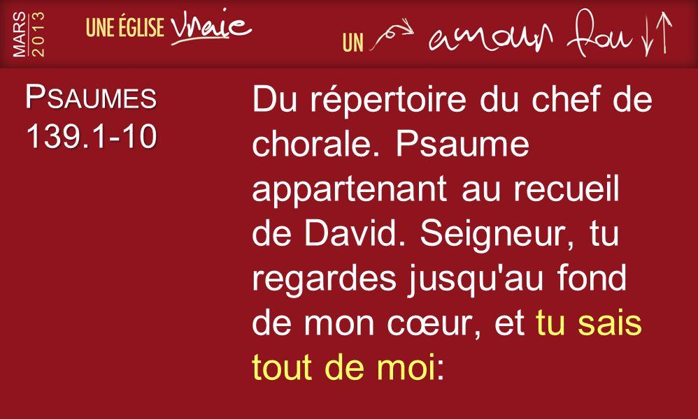 P SAUMES 139.1-10 Du répertoire du chef de chorale. Psaume appartenant au recueil de David. Seigneur, tu regardes jusqu'au fond de mon cœur, et tu sai