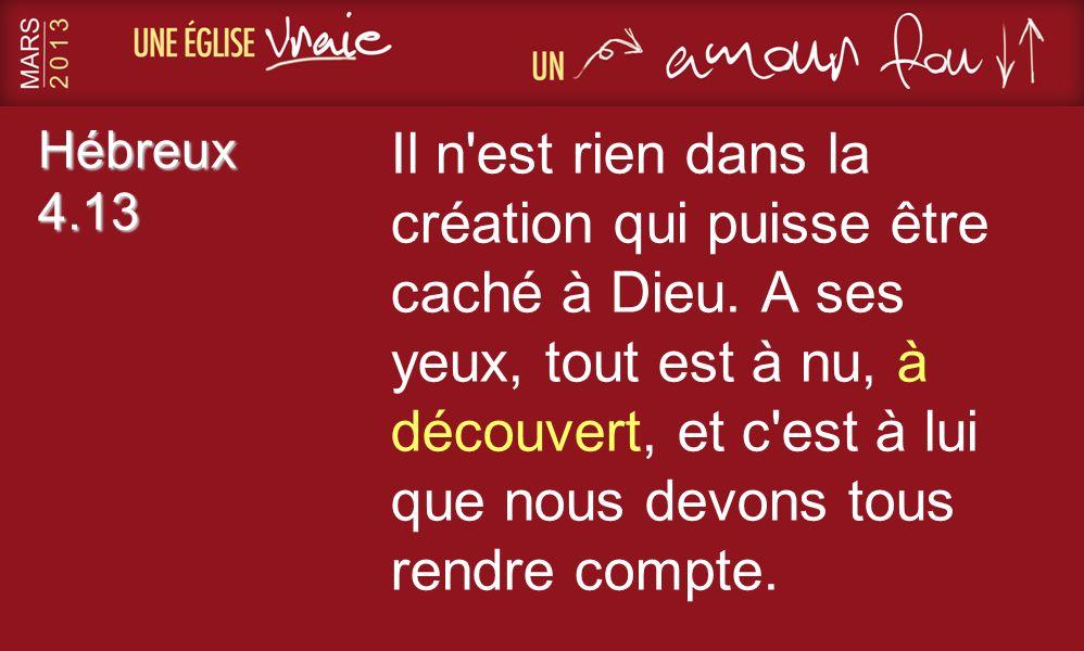 Hébreux 4.13 Il n'est rien dans la création qui puisse être caché à Dieu. A ses yeux, tout est à nu, à découvert, et c'est à lui que nous devons tous