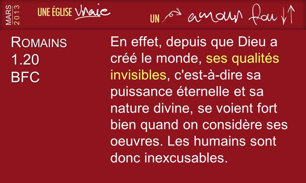 R OMAINS 1.20 BFC En effet, depuis que Dieu a créé le monde, ses qualités invisibles, c'est-à-dire sa puissance éternelle et sa nature divine, se voie