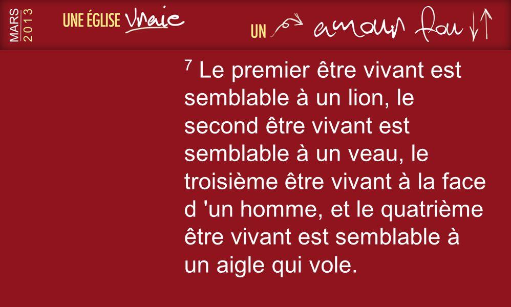 7 Le premier être vivant est semblable à un lion, le second être vivant est semblable à un veau, le troisième être vivant à la face d 'un homme, et le