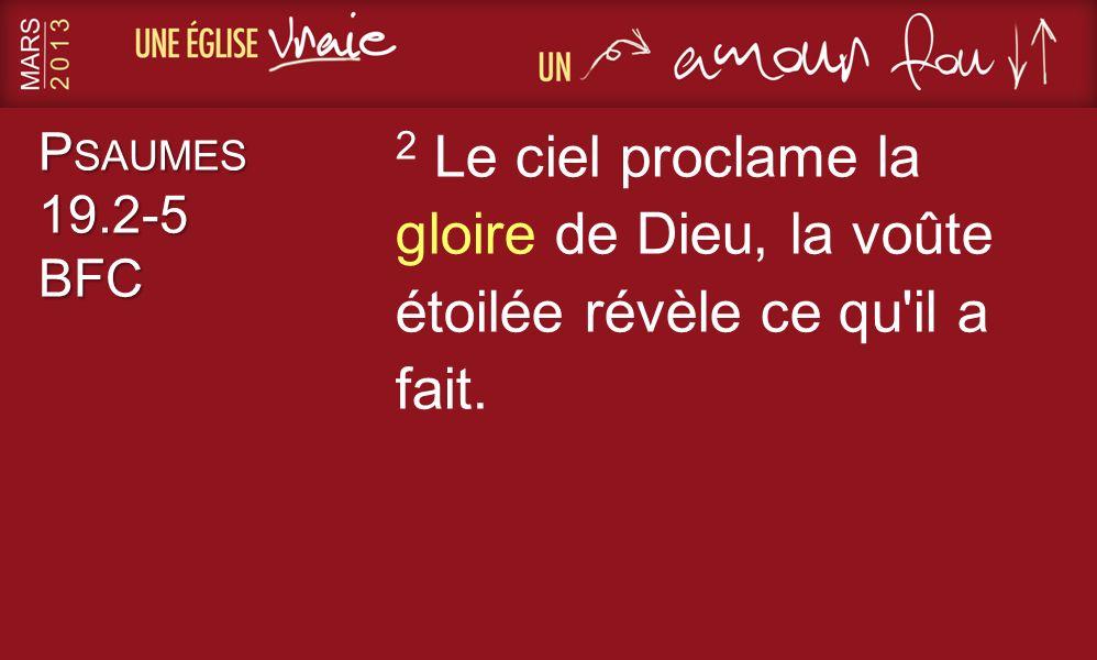 P SAUMES 19.2-5 BFC 2 Le ciel proclame la gloire de Dieu, la voûte étoilée révèle ce qu'il a fait.