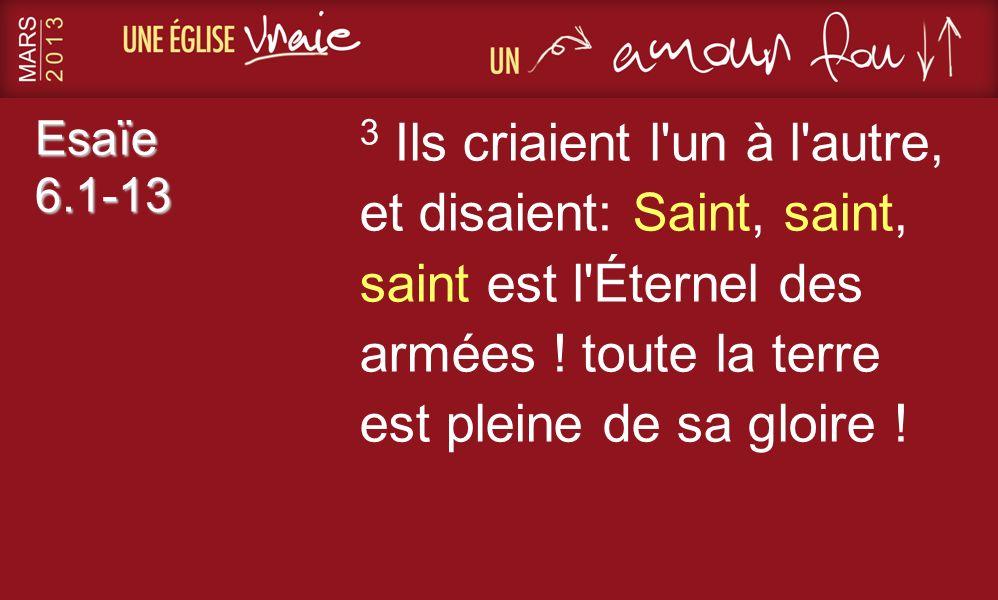 Esaïe 6.1-13 3 Ils criaient l'un à l'autre, et disaient: Saint, saint, saint est l'Éternel des armées ! toute la terre est pleine de sa gloire !
