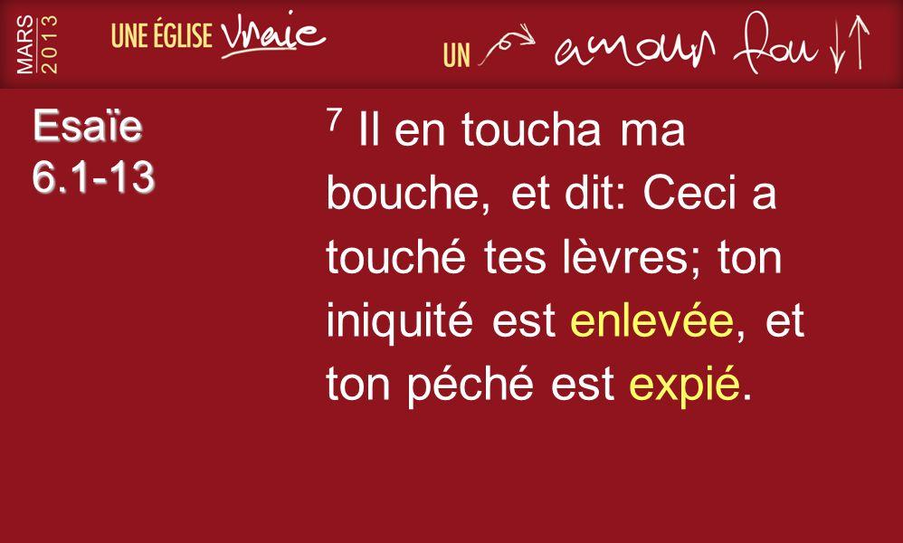 Esaïe 6.1-13 7 Il en toucha ma bouche, et dit: Ceci a touché tes lèvres; ton iniquité est enlevée, et ton péché est expié.