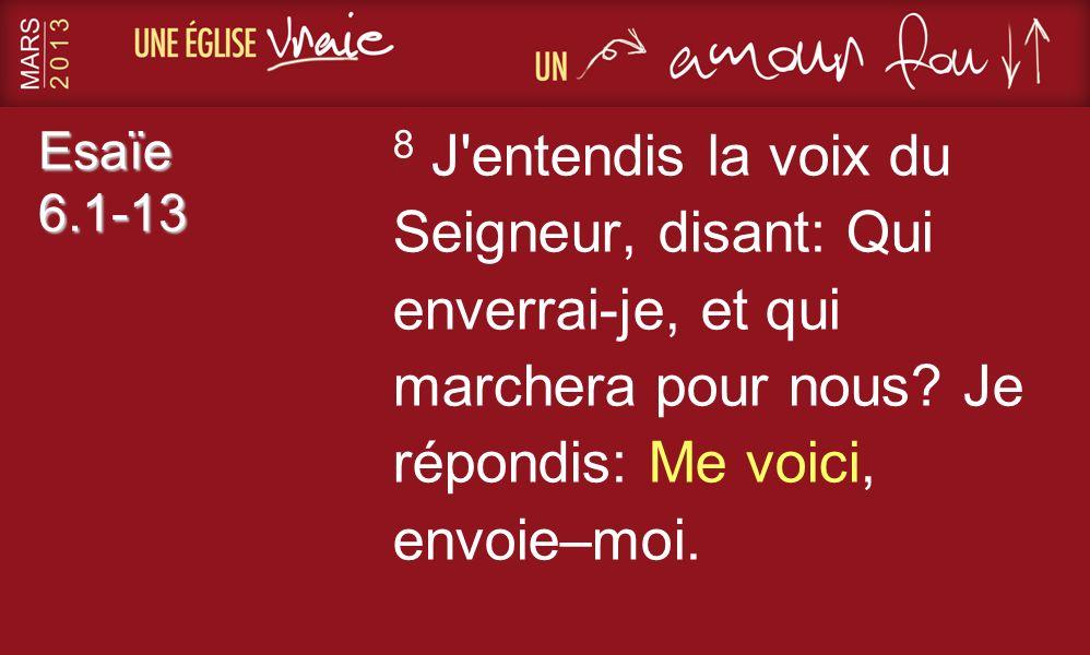 Esaïe 6.1-13 8 J'entendis la voix du Seigneur, disant: Qui enverrai-je, et qui marchera pour nous? Je répondis: Me voici, envoie–moi.