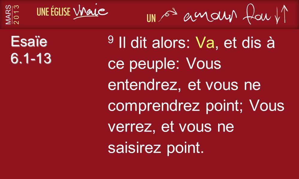 Esaïe 6.1-13 9 Il dit alors: Va, et dis à ce peuple: Vous entendrez, et vous ne comprendrez point; Vous verrez, et vous ne saisirez point.