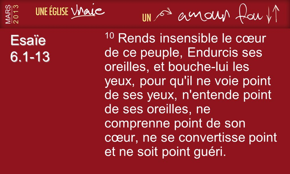 Esaïe 6.1-13 10 Rends insensible le cœur de ce peuple, Endurcis ses oreilles, et bouche-lui les yeux, pour qu il ne voie point de ses yeux, n entende point de ses oreilles, ne comprenne point de son cœur, ne se convertisse point et ne soit point guéri.