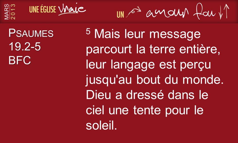 P SAUMES 19.2-5 BFC 5 Mais leur message parcourt la terre entière, leur langage est perçu jusqu'au bout du monde. Dieu a dressé dans le ciel une tente