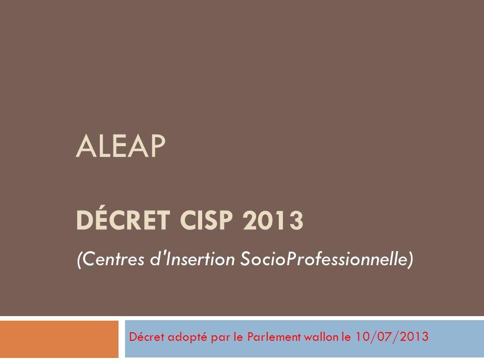 ALEAP DÉCRET CISP 2013 Décret adopté par le Parlement wallon le 10/07/2013 (Centres d'Insertion SocioProfessionnelle)