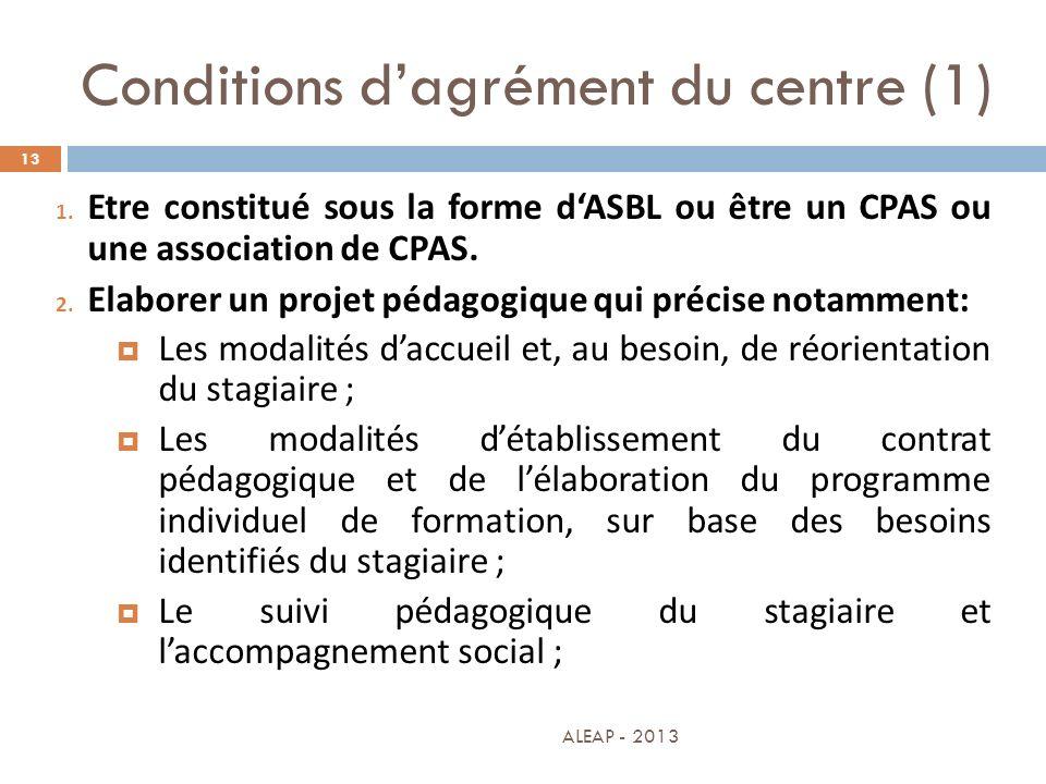 Conditions dagrément du centre (1) 13 1. Etre constitué sous la forme dASBL ou être un CPAS ou une association de CPAS. 2. Elaborer un projet pédagogi