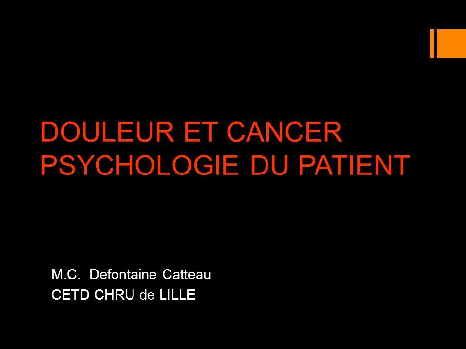 DOULEUR ET CANCER PSYCHOLOGIE DU PATIENT M.C. Defontaine Catteau CETD CHRU de LILLE