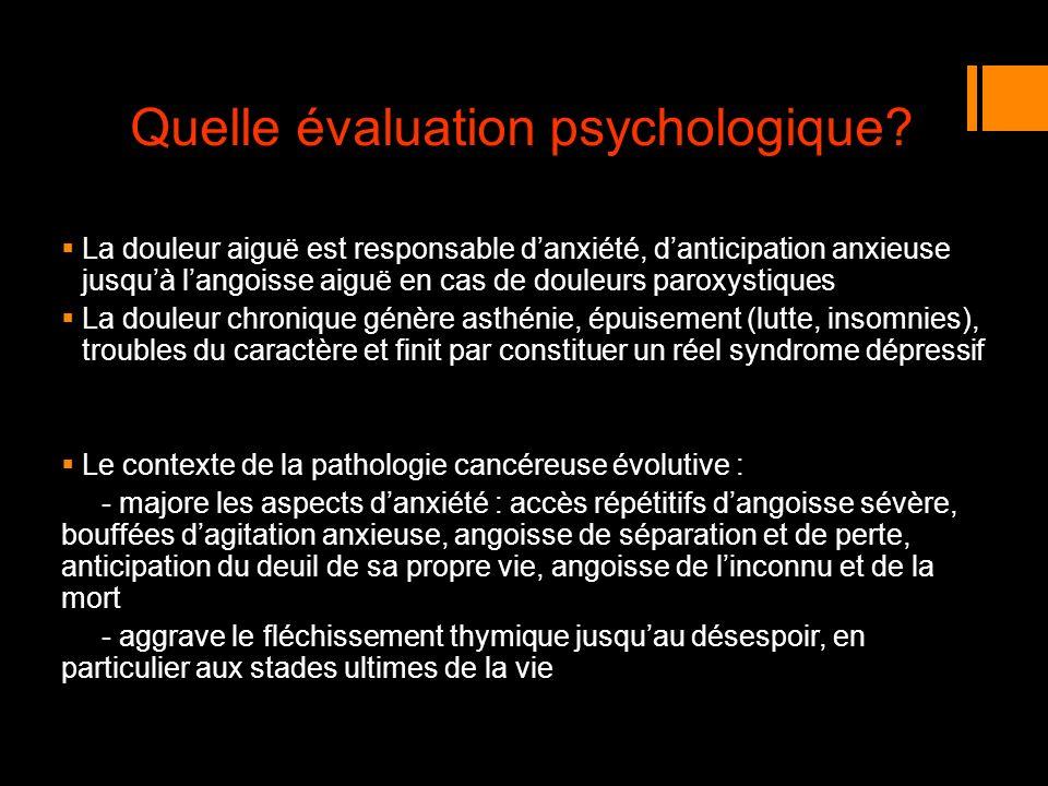 Quelle évaluation psychologique? La douleur aiguë est responsable danxiété, danticipation anxieuse jusquà langoisse aiguë en cas de douleurs paroxysti