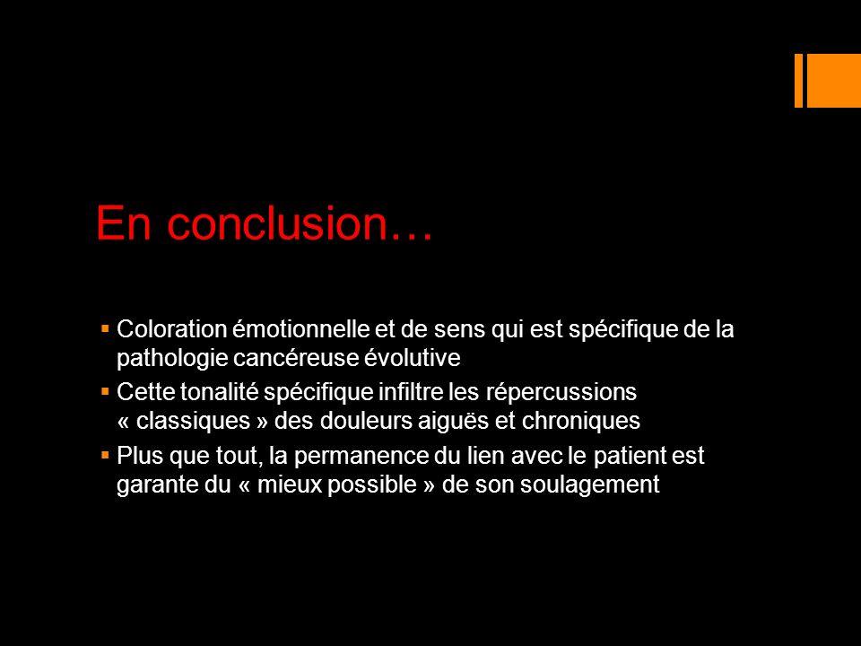 En conclusion… Coloration émotionnelle et de sens qui est spécifique de la pathologie cancéreuse évolutive Cette tonalité spécifique infiltre les répe