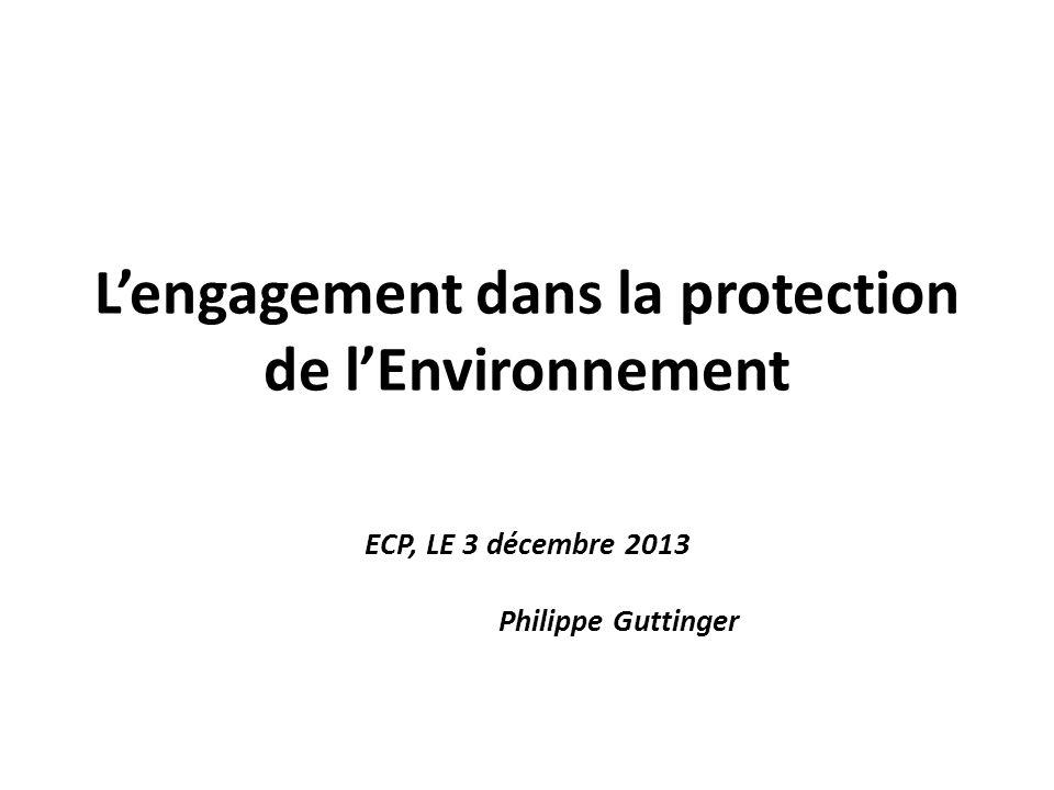 Lengagement dans la protection de lEnvironnement ECP, LE 3 décembre 2013 Philippe Guttinger