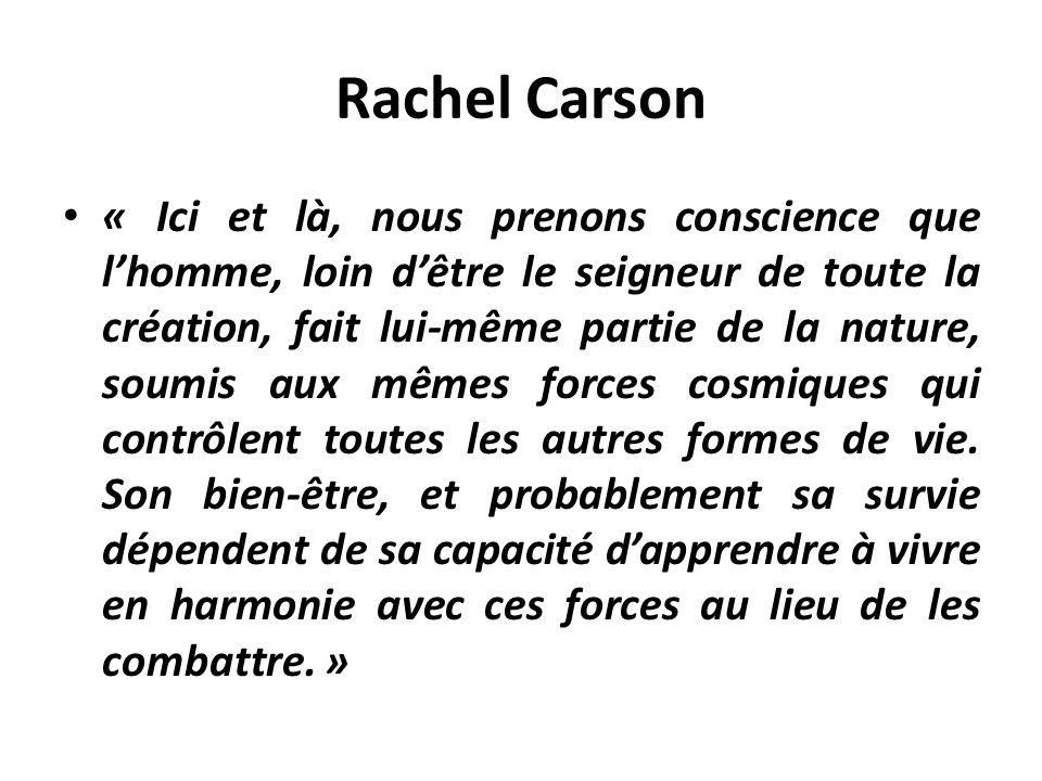Rachel Carson « Ici et là, nous prenons conscience que lhomme, loin dêtre le seigneur de toute la création, fait lui-même partie de la nature, soumis