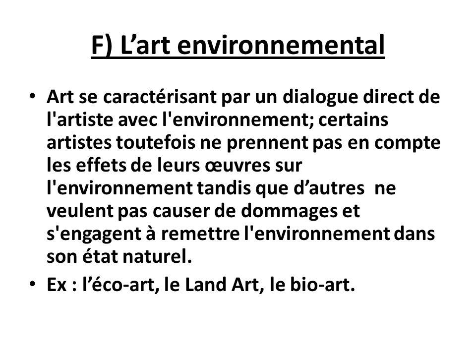 F) Lart environnemental Art se caractérisant par un dialogue direct de l'artiste avec l'environnement; certains artistes toutefois ne prennent pas en