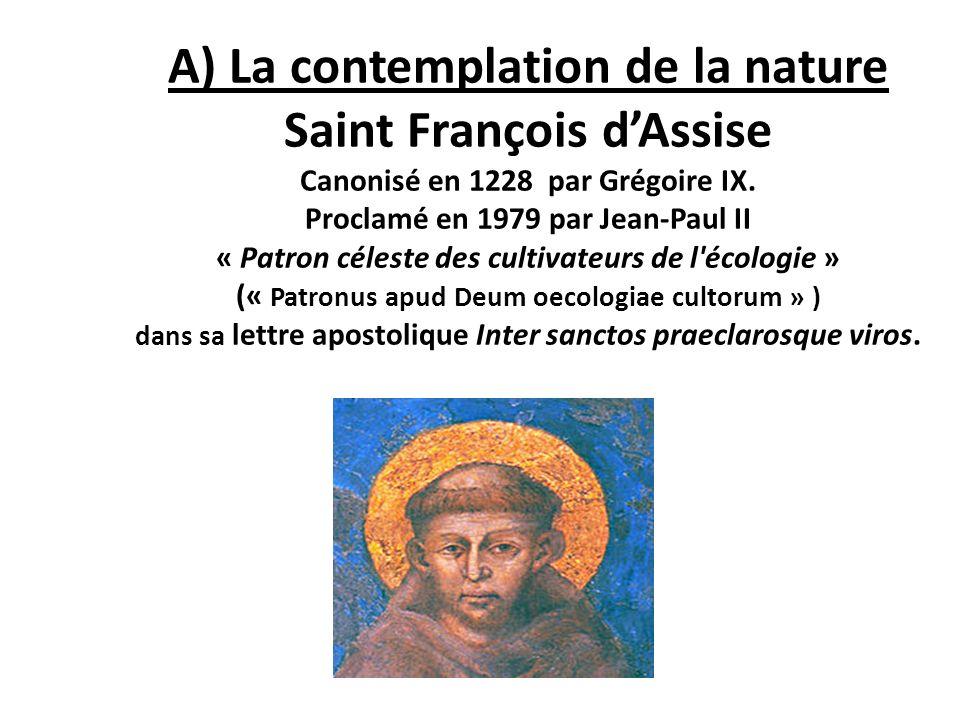 A) La contemplation de la nature Saint François dAssise Canonisé en 1228 par Grégoire IX. Proclamé en 1979 par Jean-Paul II « Patron céleste des culti