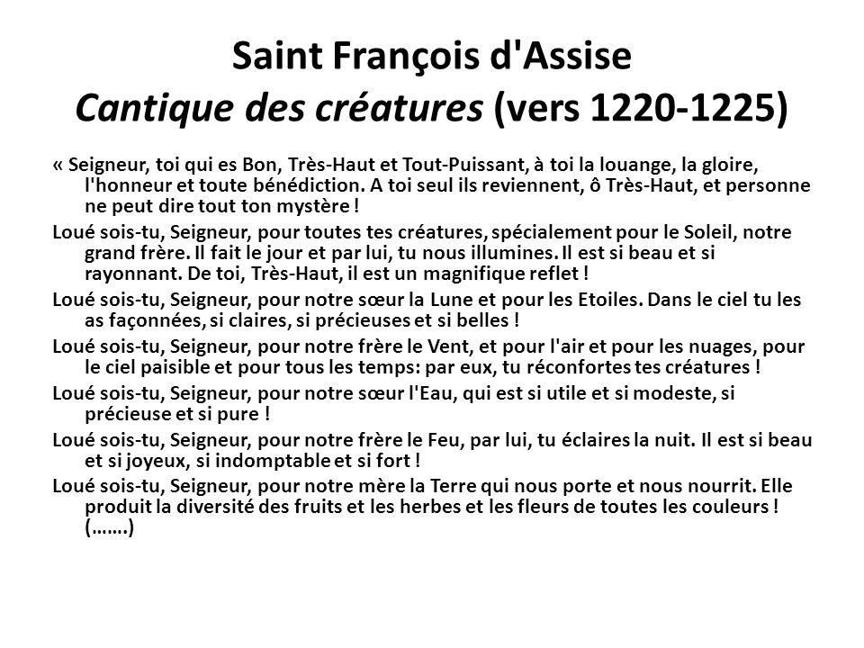 Saint François d'Assise Cantique des créatures (vers 1220-1225) « Seigneur, toi qui es Bon, Très-Haut et Tout-Puissant, à toi la louange, la gloire, l