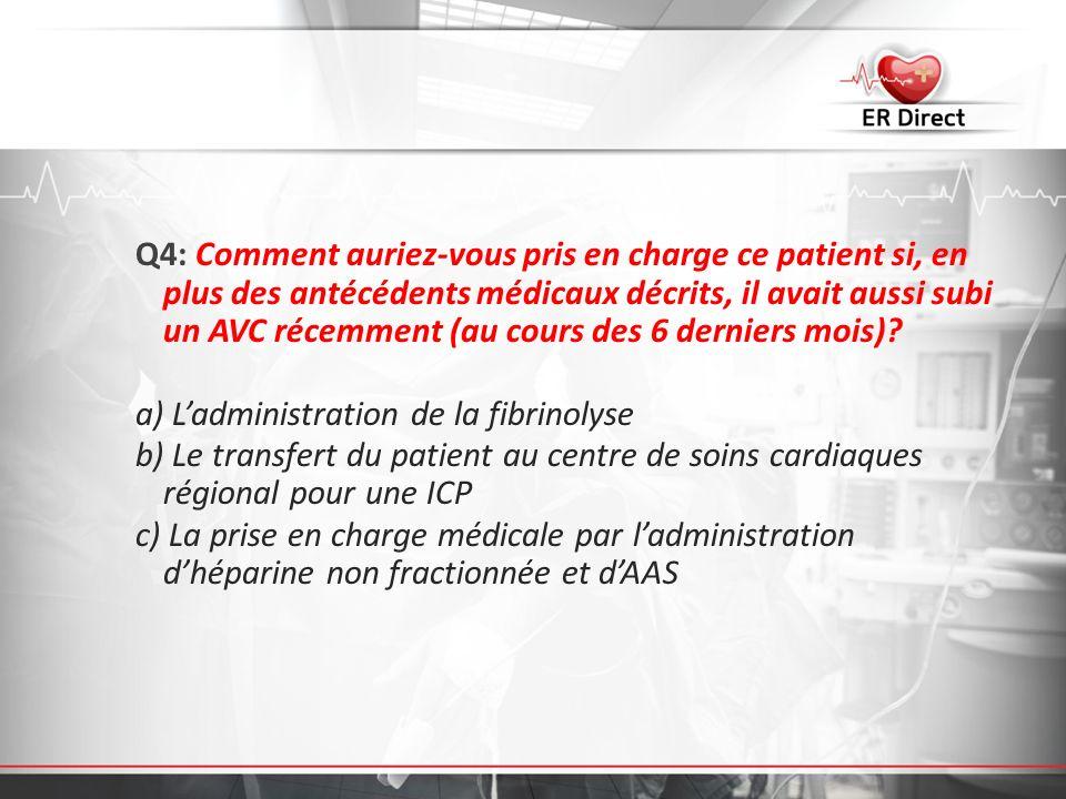Q4: Comment auriez-vous pris en charge ce patient si, en plus des antécédents médicaux décrits, il avait aussi subi un AVC récemment (au cours des 6 d