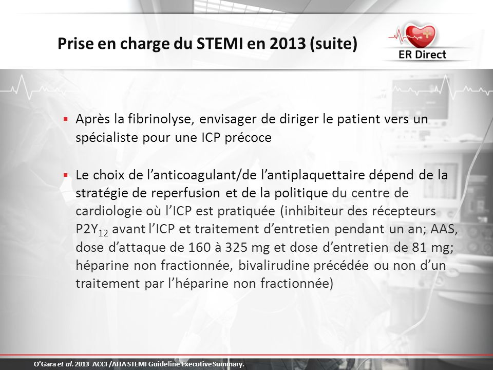Prise en charge du STEMI en 2013 (suite) Après la fibrinolyse, envisager de diriger le patient vers un spécialiste pour une ICP précoce Le choix de la