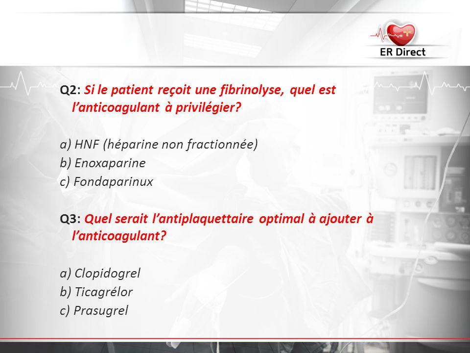 Q2: Si le patient reçoit une fibrinolyse, quel est lanticoagulant à privilégier? a) HNF (héparine non fractionnée) b) Enoxaparine c) Fondaparinux Q3: