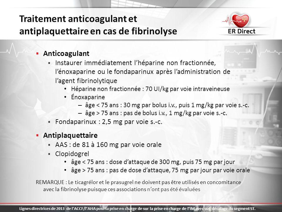 Recours à une ICP après la fibrinolyse ICP de secours Échec de la fibrinolyse Persistance de la douleur thoracique Réduction du sus-décalage du segment ST de 50 % ou moins une heure après linstauration de la fibrinolyse Stratégie pharmaco-invasive Envisager de transférer systématiquement les patients à un centre de cardiologie pour une ICP dans les 2 à 24 heures suivant la fibrinolyse Lignes directrices de 2013 de lACCF/lAHA pour la prise en charge de Lignes directrices de 2013 de lACCF/lAHA pour la prise en charge de sur la prise en charge de lIM avec sus-décalage du segment ST.