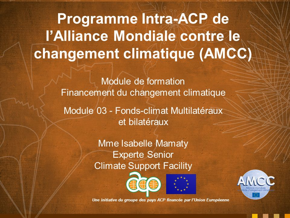 Une initiative du groupe des pays ACP financée par lUnion Européenne Programme Intra-ACP de lAlliance Mondiale contre le changement climatique (AMCC) Module de formation Financement du changement climatique Module 03 - Fonds-climat Multilatéraux et bilatéraux Mme Isabelle Mamaty Experte Senior Climate Support Facility