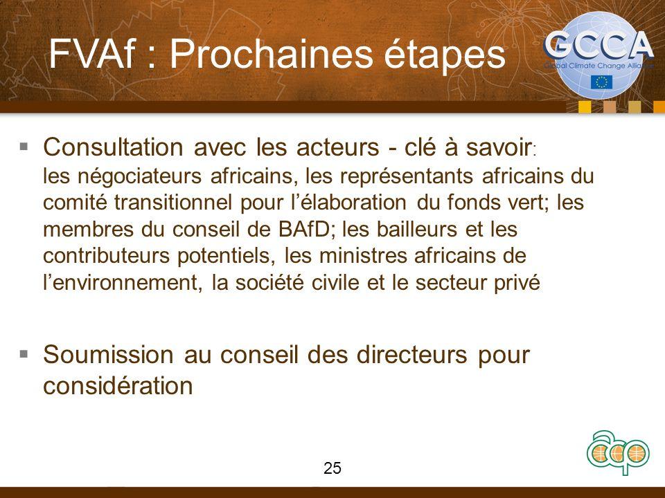 FVAf : Prochaines étapes Consultation avec les acteurs - clé à savoir : les négociateurs africains, les représentants africains du comité transitionnel pour lélaboration du fonds vert; les membres du conseil de BAfD; les bailleurs et les contributeurs potentiels, les ministres africains de lenvironnement, la société civile et le secteur privé Soumission au conseil des directeurs pour considération 25