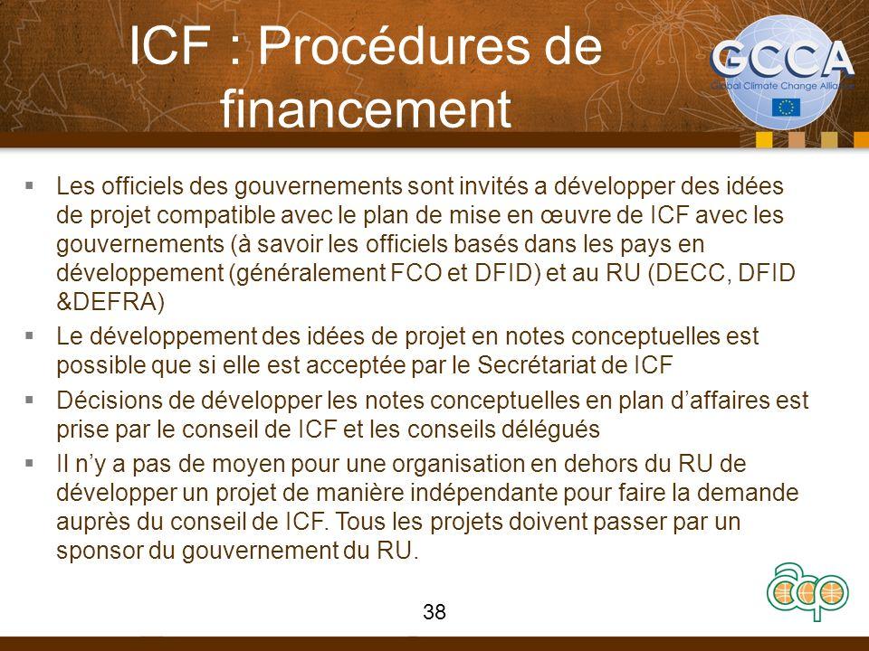 ICF : Procédures de financement Les officiels des gouvernements sont invités a développer des idées de projet compatible avec le plan de mise en œuvre de ICF avec les gouvernements (à savoir les officiels basés dans les pays en développement (généralement FCO et DFID) et au RU (DECC, DFID &DEFRA) Le développement des idées de projet en notes conceptuelles est possible que si elle est acceptée par le Secrétariat de ICF Décisions de développer les notes conceptuelles en plan daffaires est prise par le conseil de ICF et les conseils délégués Il ny a pas de moyen pour une organisation en dehors du RU de développer un projet de manière indépendante pour faire la demande auprès du conseil de ICF.