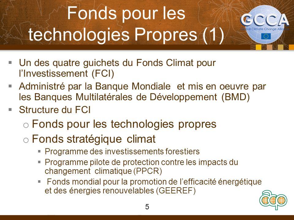 Fonds pour les technologies Propres (1) Un des quatre guichets du Fonds Climat pour lInvestissement (FCI) Administré par la Banque Mondiale et mis en oeuvre par les Banques Multilatérales de Développement (BMD) Structure du FCI o Fonds pour les technologies propres o Fonds stratégique climat Programme des investissements forestiers Programme pilote de protection contre les impacts du changement climatique (PPCR) Fonds mondial pour la promotion de lefficacité énergétique et des énergies renouvelables (GEEREF) 5