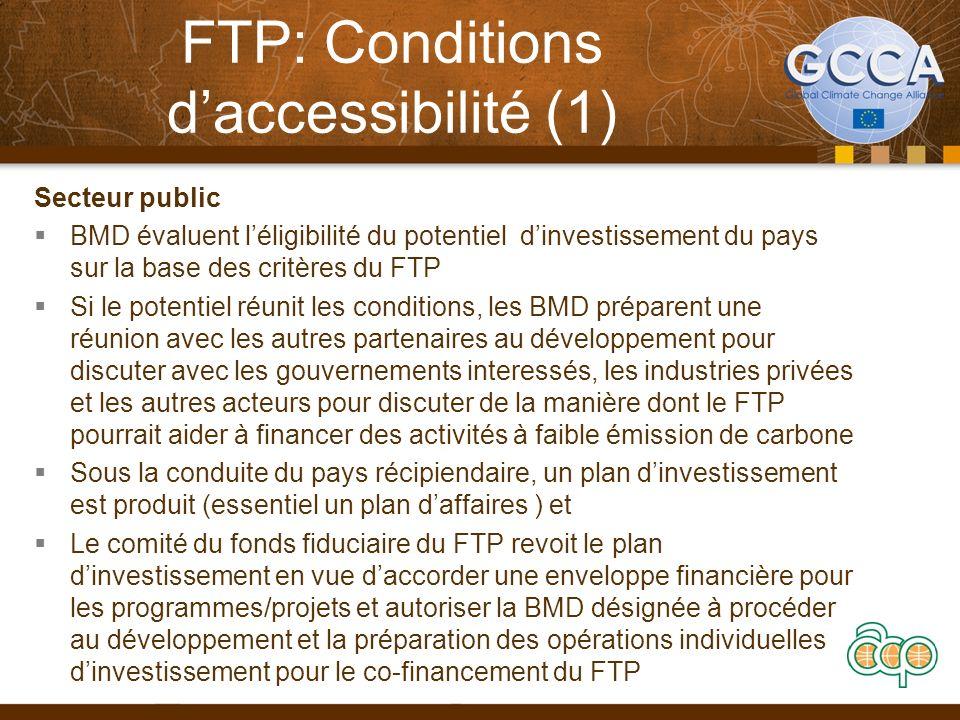 FTP: Conditions daccessibilité (2) Secteur privé 1.Propositions du secteur privé sont soumises sous forme de 2.Projets individuel à grande échelle ( « projets ») ou 3.Enveloppes de programmes qui regroupent plusieurs petits et moyens projets ( nécessitant moins de $50 millions chacun pour la partie co-financement du FTP) et ayant un sujet et des objectives communs (« programmes ») 4.Les propositions doivent expliquer comment les projets et programmes vont contribuer aux objectifs de transformation dans un secteur, sous-secteur, aux niveaux national, infra-national, sous régional ou régional tout en démontrant que ces résultats nauraient pu être possibles sans lassistance du FTP 10