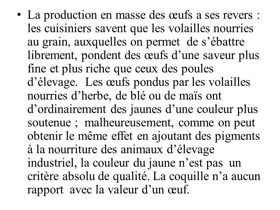 La production en masse des œufs a ses revers : les cuisiniers savent que les volailles nourries au grain, auxquelles on permet de sébattre librement, pondent des œufs dune saveur plus fine et plus riche que ceux des poules délevage.