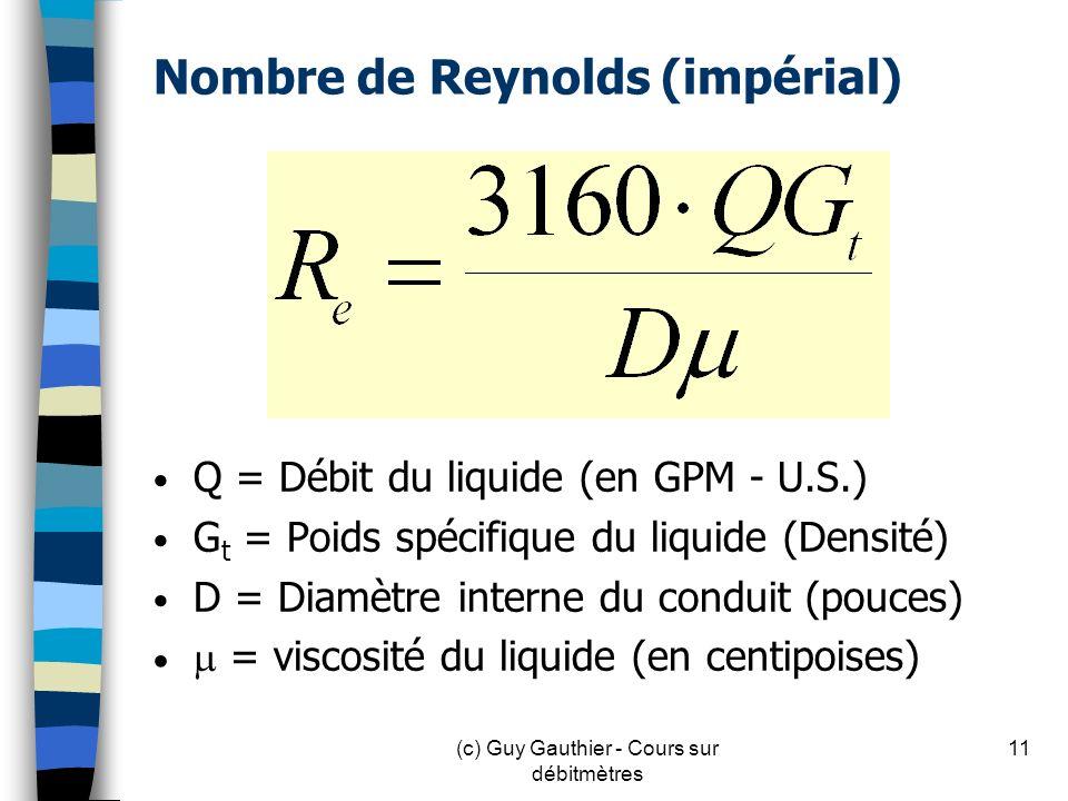 Nombre de Reynolds (impérial) Q = Débit du liquide (en GPM - U.S.) G t = Poids spécifique du liquide (Densité) D = Diamètre interne du conduit (pouces